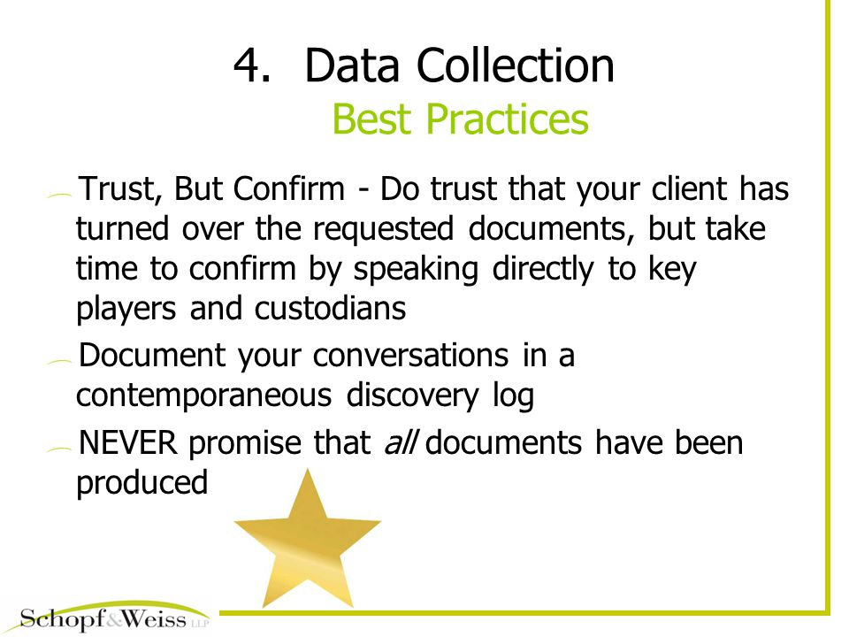 4.Data Collection Best Practices Trust, But Confirm - Do trust that your client has turned over the requested documents, but take time to confirm by speaking directly to key players and custodians Document your conversations in a contemporaneous discovery log NEVER promise that all documents have been produced