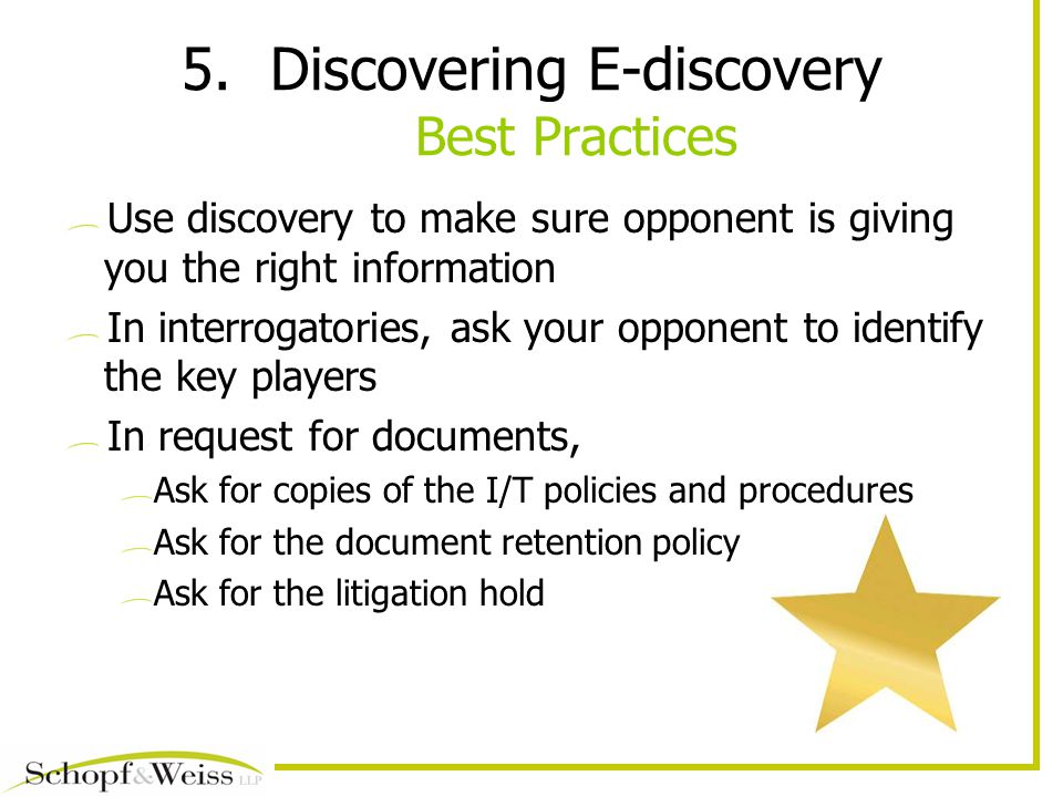 5.Discovering E-discovery Best Practices Use discovery to make sure opponent is giving you the right information In interrogatories, ask your opponent to identify the key players In request for documents, Ask for copies of the I/T policies and procedures Ask for the document retention policy Ask for the litigation hold