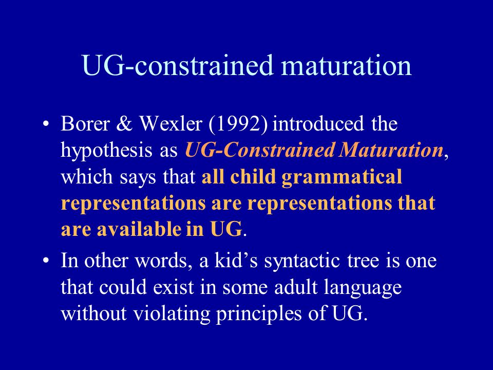 UG-constrained maturation Borer & Wexler (1992) introduced the hypothesis as UG-Constrained Maturation, which says that all child grammatical representations are representations that are available in UG.