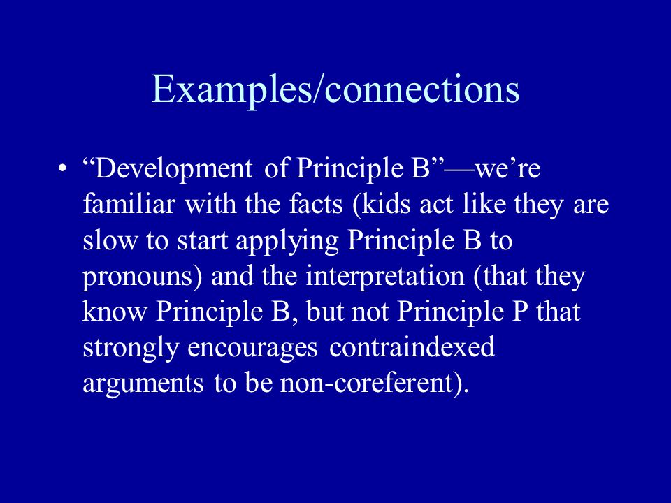 Examples/connections Development of Principle B —we're familiar with the facts (kids act like they are slow to start applying Principle B to pronouns) and the interpretation (that they know Principle B, but not Principle P that strongly encourages contraindexed arguments to be non-coreferent).