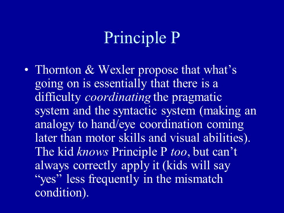 Principle P Thornton & Wexler propose that what's going on is essentially that there is a difficulty coordinating the pragmatic system and the syntactic system (making an analogy to hand/eye coordination coming later than motor skills and visual abilities).