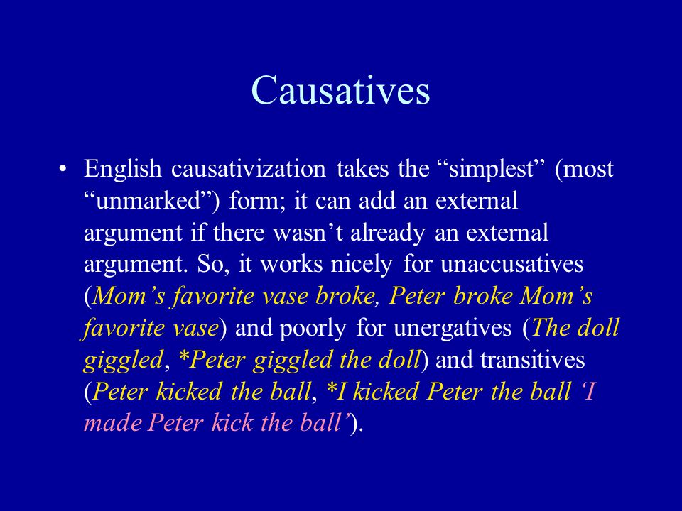 Causatives English causativization takes the simplest (most unmarked ) form; it can add an external argument if there wasn't already an external argument.
