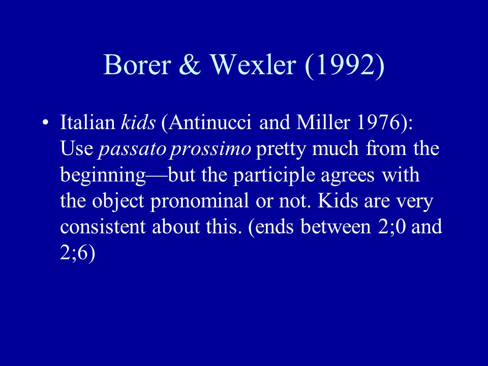 Borer & Wexler (1992) Italian kids (Antinucci and Miller 1976): Use passato prossimo pretty much from the beginning—but the participle agrees with the object pronominal or not.