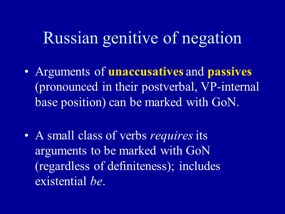 Russian genitive of negation Arguments of unaccusatives and passives (pronounced in their postverbal, VP-internal base position) can be marked with GoN.