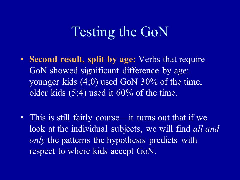 Testing the GoN Second result, split by age: Verbs that require GoN showed significant difference by age: younger kids (4;0) used GoN 30% of the time, older kids (5;4) used it 60% of the time.