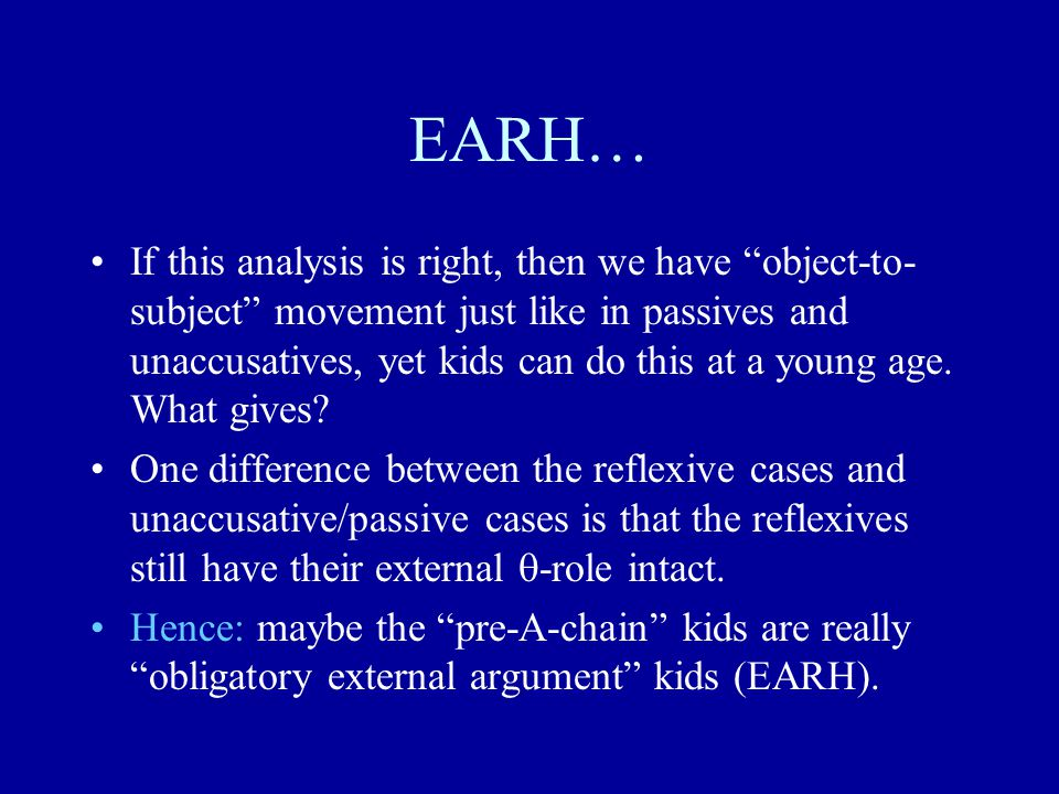 EARH… If this analysis is right, then we have object-to- subject movement just like in passives and unaccusatives, yet kids can do this at a young age.