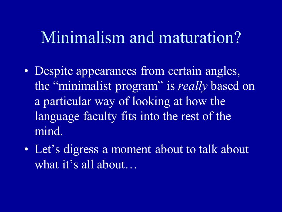 Minimalism and maturation.