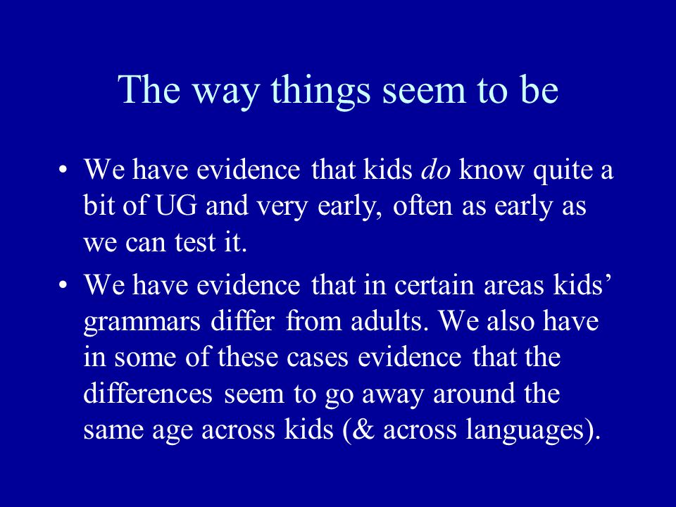The way things seem to be We have evidence that kids do know quite a bit of UG and very early, often as early as we can test it.