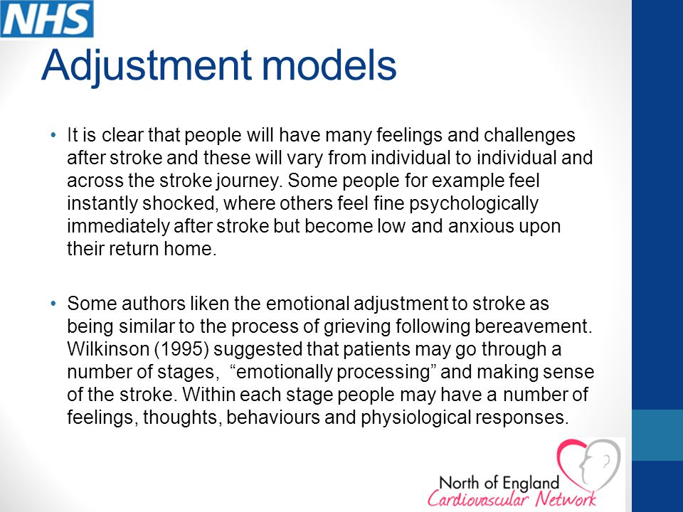 Adjustment models It is clear that people will have many feelings and challenges after stroke and these will vary from individual to individual and across the stroke journey.