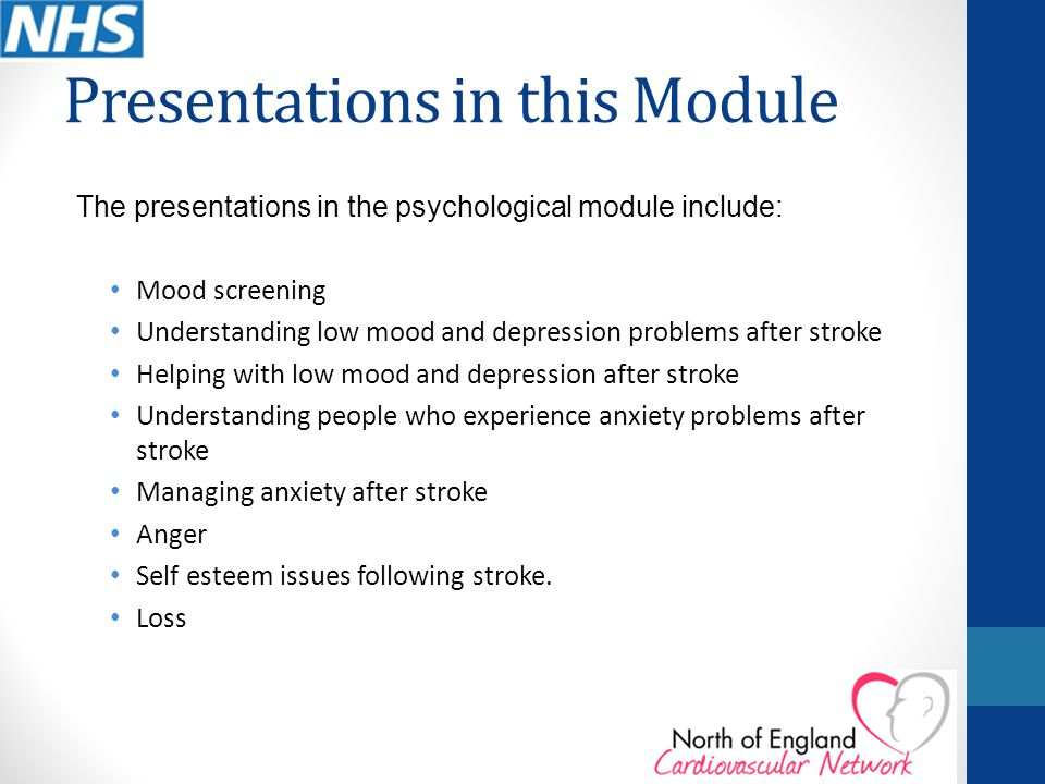 Presentations in this Module The presentations in the psychological module include: Mood screening Understanding low mood and depression problems after stroke Helping with low mood and depression after stroke Understanding people who experience anxiety problems after stroke Managing anxiety after stroke Anger Self esteem issues following stroke.