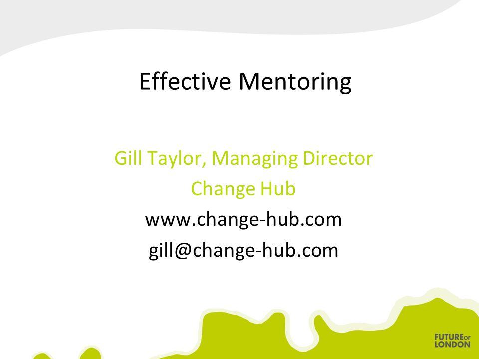 Effective Mentoring Gill Taylor, Managing Director Change Hub www.change-hub.com gill@change-hub.com
