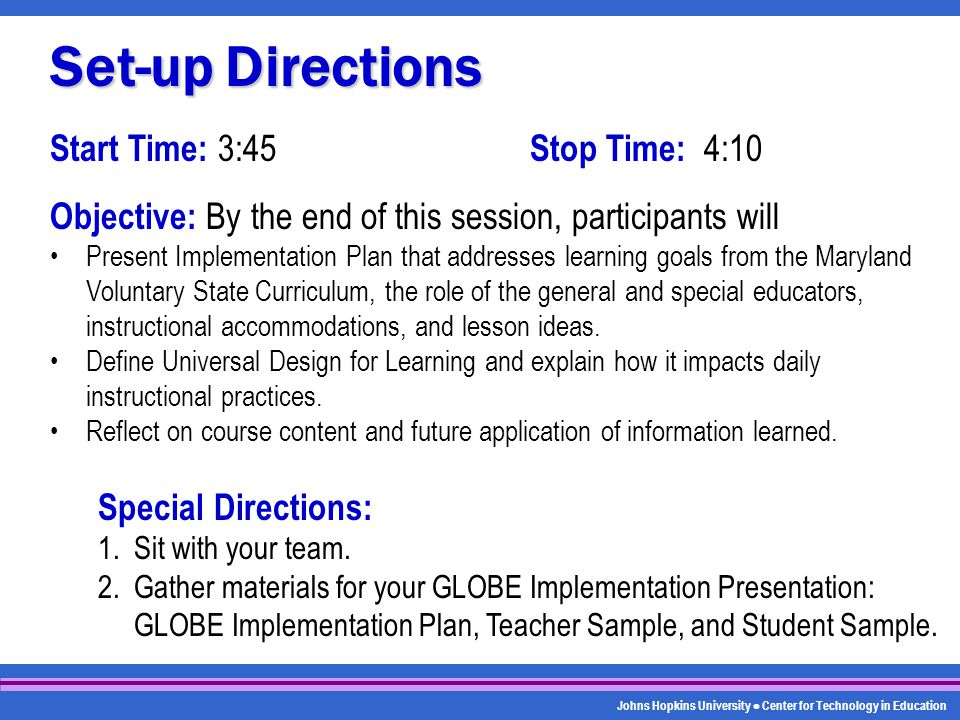Johns Hopkins University Center for Technology in Education Start Time: 3:45 Stop Time: 4:10 Objective: By the end of this session, participants will Present Implementation Plan that addresses learning goals from the Maryland Voluntary State Curriculum, the role of the general and special educators, instructional accommodations, and lesson ideas.
