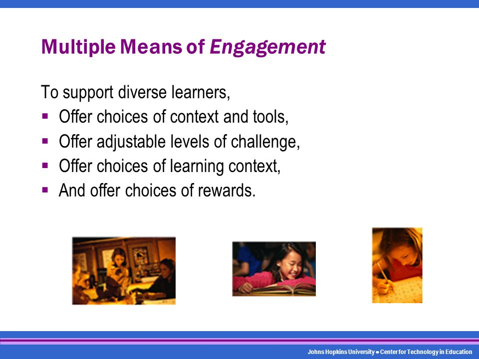 Johns Hopkins University Center for Technology in Education Multiple Means of Engagement To support diverse learners,  Offer choices of context and tools,  Offer adjustable levels of challenge,  Offer choices of learning context,  And offer choices of rewards.