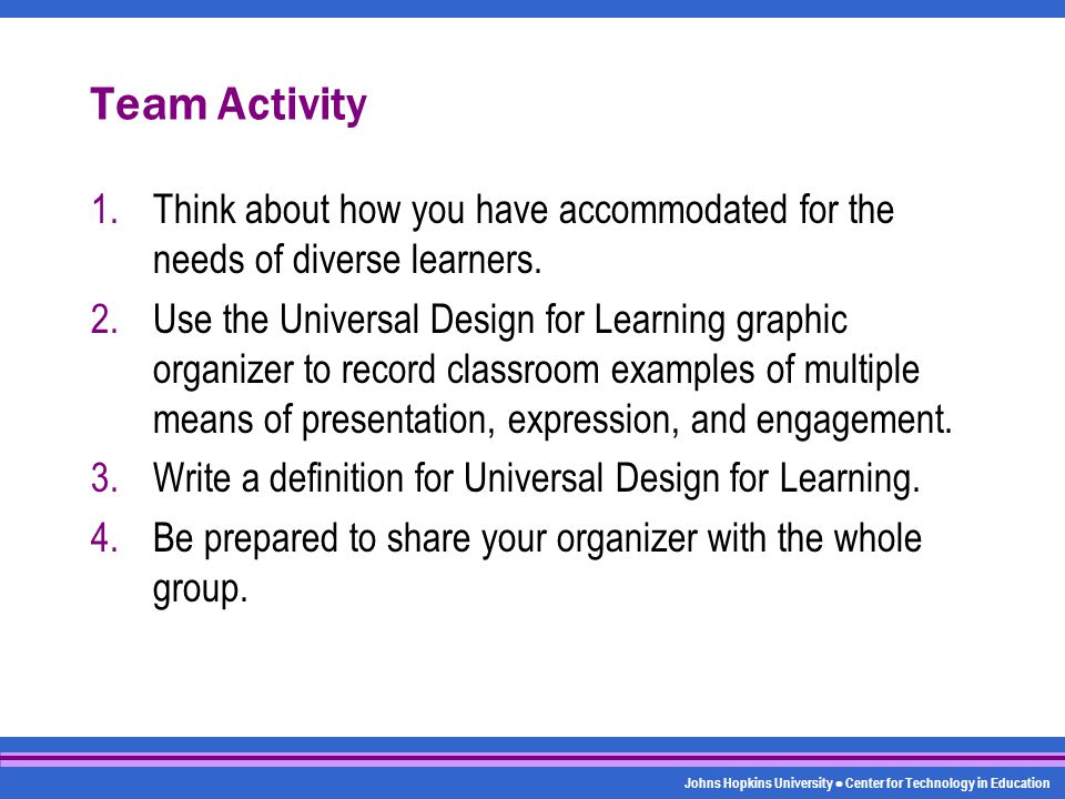 Johns Hopkins University Center for Technology in Education Team Activity 1.Think about how you have accommodated for the needs of diverse learners. 2