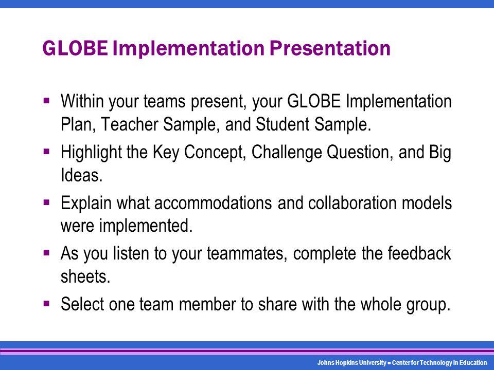 Johns Hopkins University Center for Technology in Education GLOBE Implementation Presentation  Within your teams present, your GLOBE Implementation P