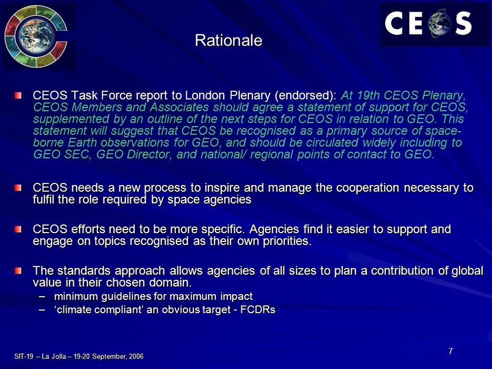 7 SIT-19 – La Jolla – 19-20 September, 2006 Rationale CEOS Task Force report to London Plenary (endorsed): At 19th CEOS Plenary, CEOS Members and Asso