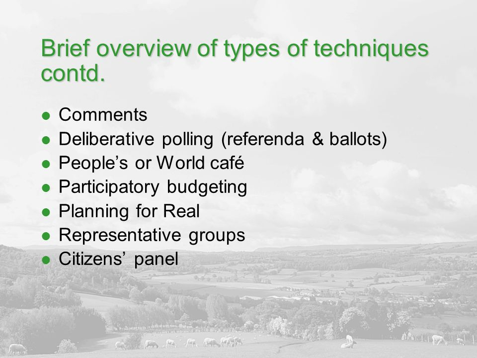 Brief overview of types of techniques contd. Comments Deliberative polling (referenda & ballots) People's or World café Participatory budgeting Planni