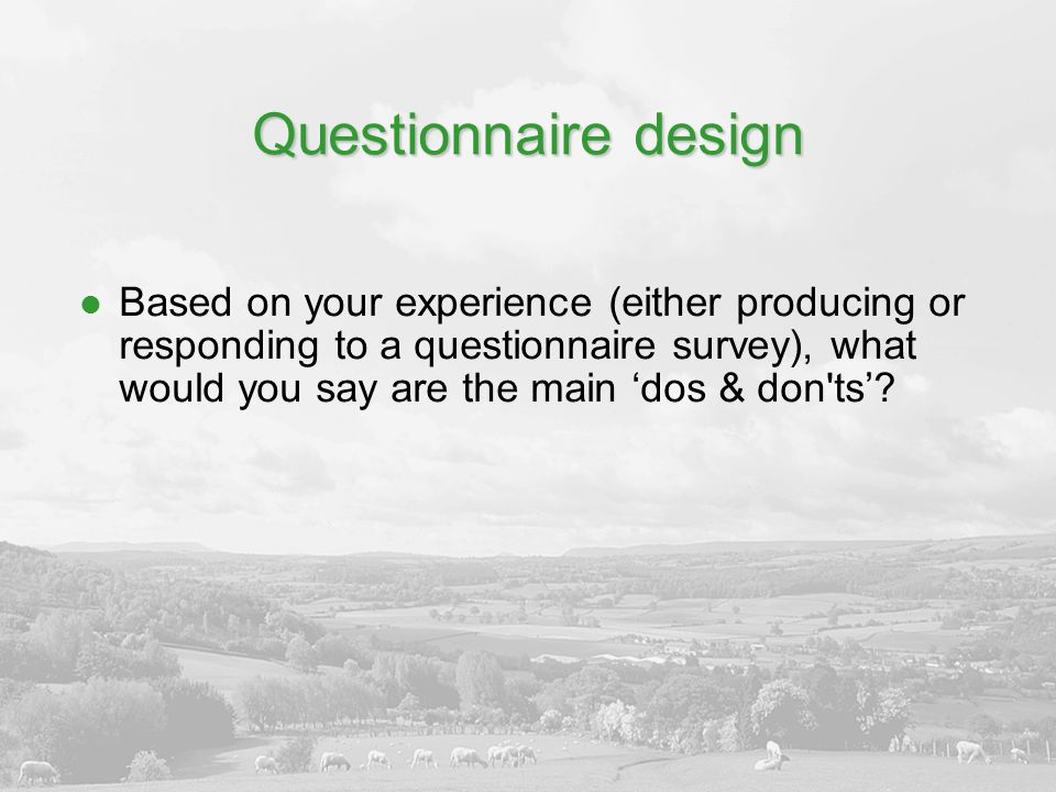 Questionnaire design Based on your experience (either producing or responding to a questionnaire survey), what would you say are the main 'dos & don't