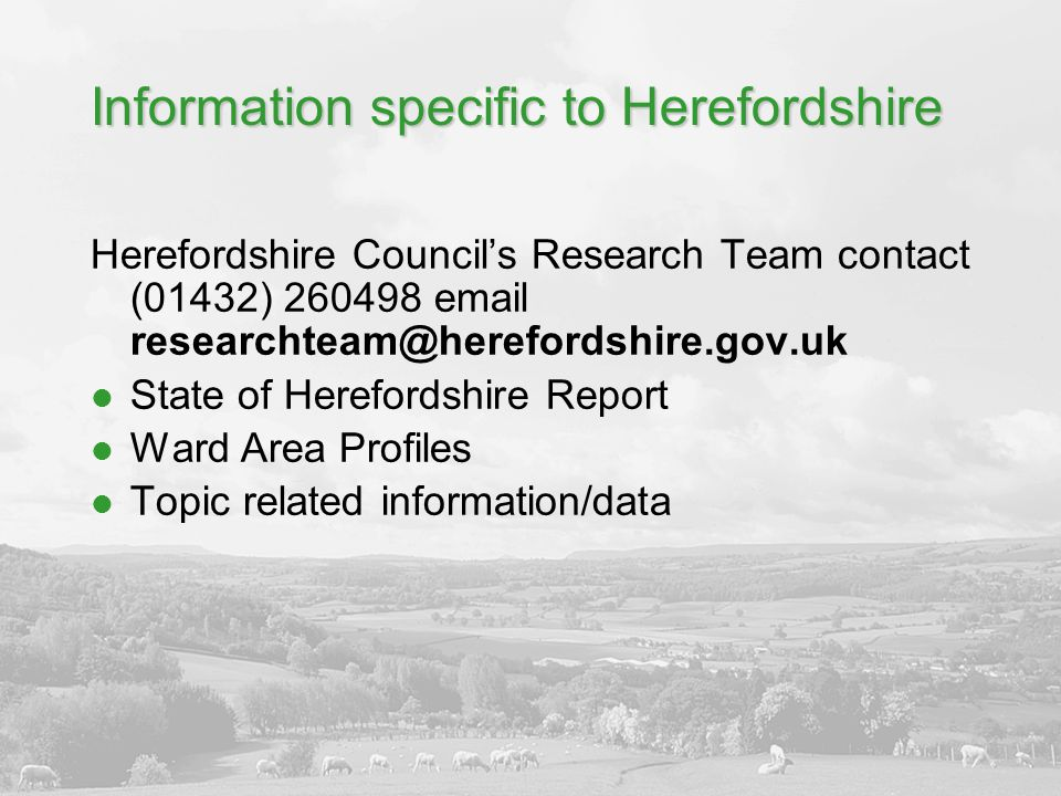 Information specific to Herefordshire Herefordshire Council's Research Team contact (01432) 260498 email researchteam@herefordshire.gov.uk State of He