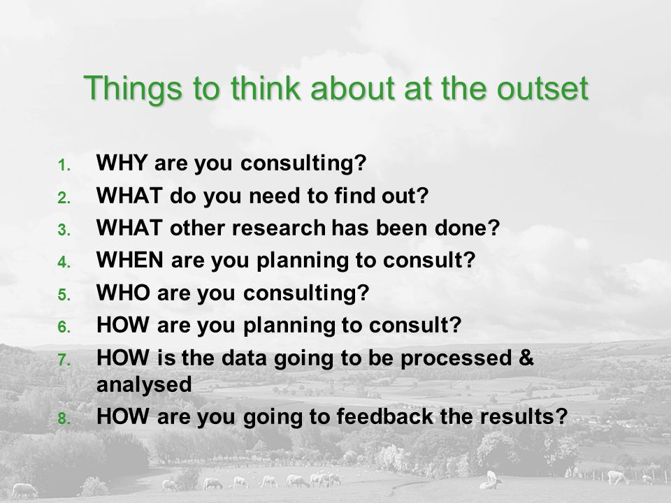Things to think about at the outset 1. WHY are you consulting? 2. WHAT do you need to find out? 3. WHAT other research has been done? 4. WHEN are you