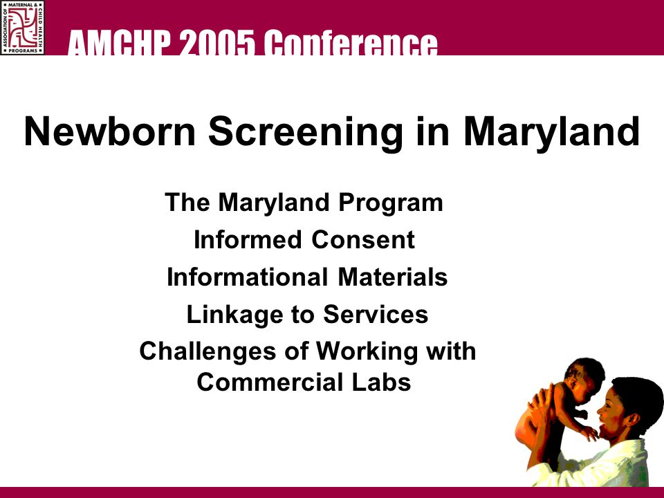 AMCHP 2005 Conference The goal of newborn screening is to eliminate, through early identification and treatment, screenable disorders as a cause of morbidity and mortality and to improve the quality of life for affected individuals.