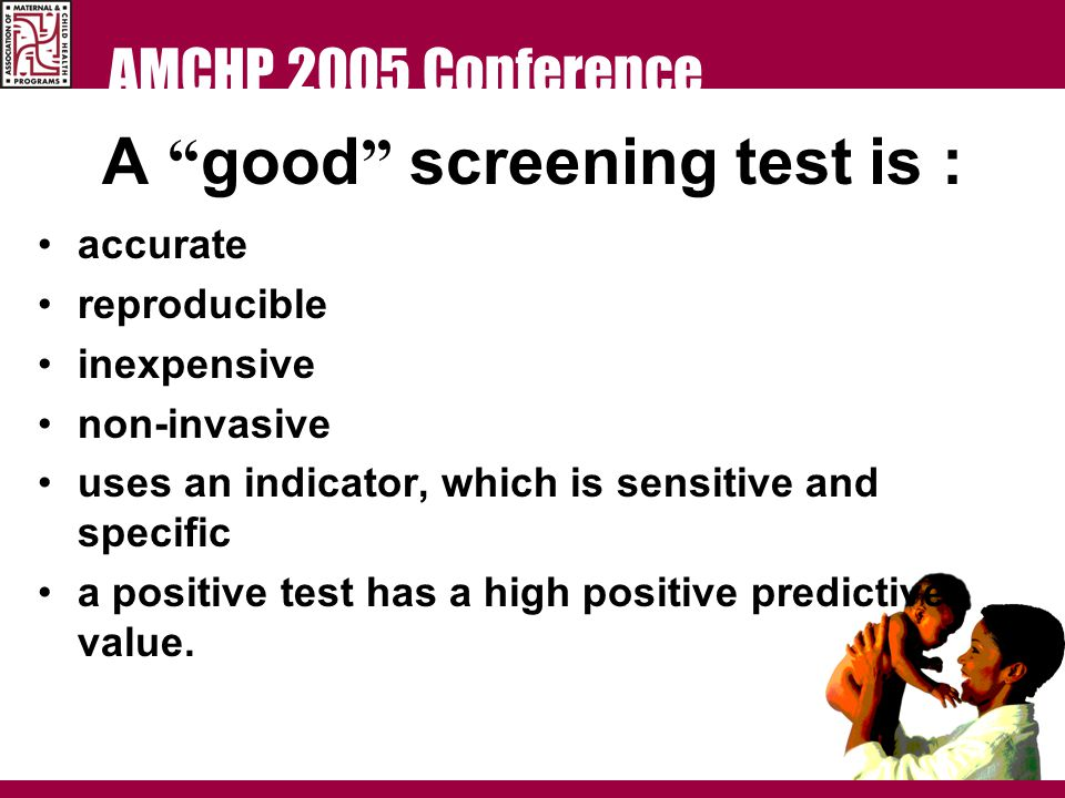 AMCHP 2005 Conference A good screening test is : accurate reproducible inexpensive non-invasive uses an indicator, which is sensitive and specific a positive test has a high positive predictive value.