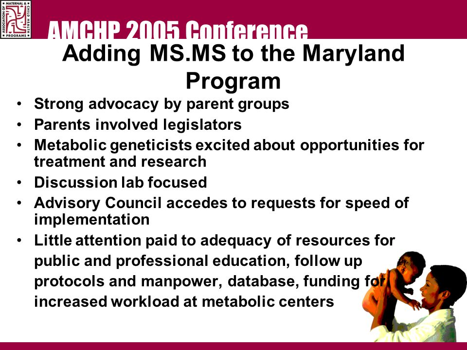 AMCHP 2005 Conference Adding MS.MS to the Maryland Program Strong advocacy by parent groups Parents involved legislators Metabolic geneticists excited about opportunities for treatment and research Discussion lab focused Advisory Council accedes to requests for speed of implementation Little attention paid to adequacy of resources for public and professional education, follow up protocols and manpower, database, funding for increased workload at metabolic centers
