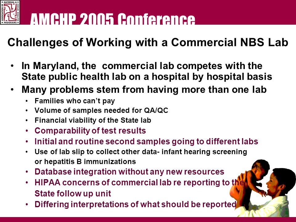 AMCHP 2005 Conference Challenges of Working with a Commercial NBS Lab In Maryland, the commercial lab competes with the State public health lab on a hospital by hospital basis Many problems stem from having more than one lab Families who can't pay Volume of samples needed for QA/QC Financial viability of the State lab Comparability of test results Initial and routine second samples going to different labs Use of lab slip to collect other data- infant hearing screening or hepatitis B immunizations Database integration without any new resources HIPAA concerns of commercial lab re reporting to the State follow up unit Differing interpretations of what should be reported