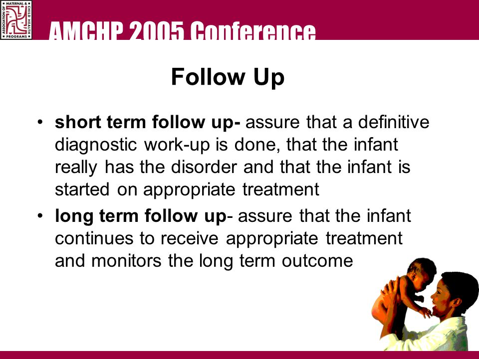 AMCHP 2005 Conference Follow Up short term follow up- assure that a definitive diagnostic work-up is done, that the infant really has the disorder and that the infant is started on appropriate treatment long term follow up- assure that the infant continues to receive appropriate treatment and monitors the long term outcome