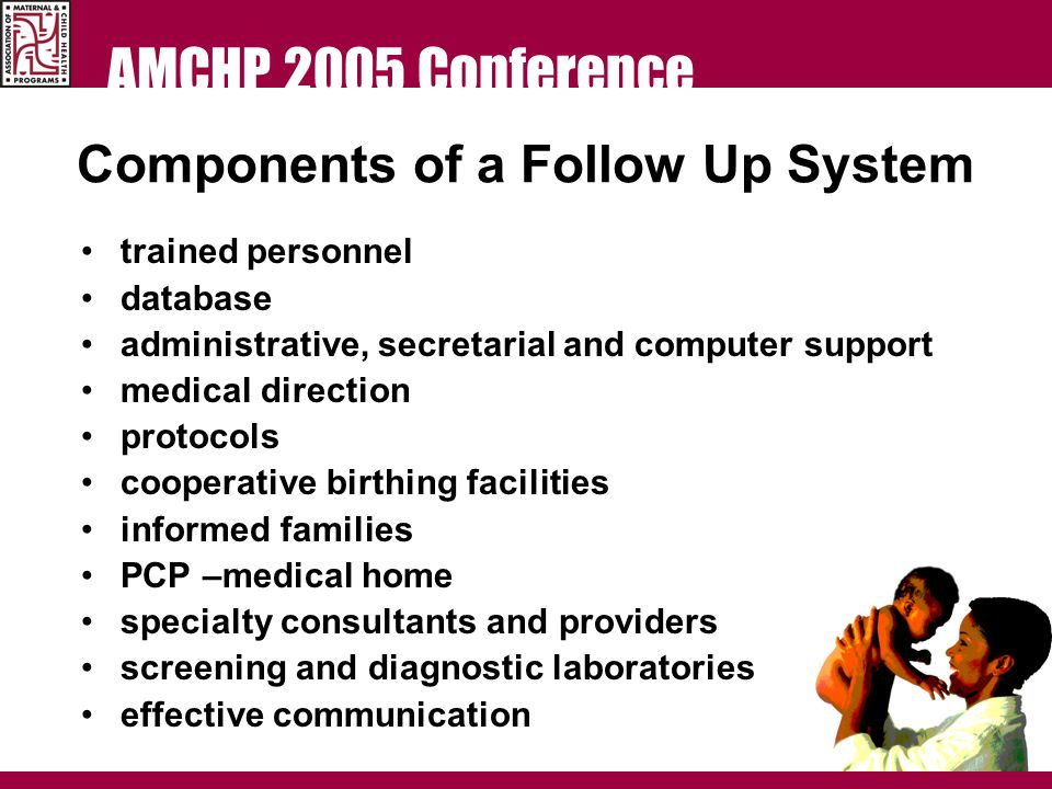 AMCHP 2005 Conference Components of a Follow Up System trained personnel database administrative, secretarial and computer support medical direction protocols cooperative birthing facilities informed families PCP –medical home specialty consultants and providers screening and diagnostic laboratories effective communication