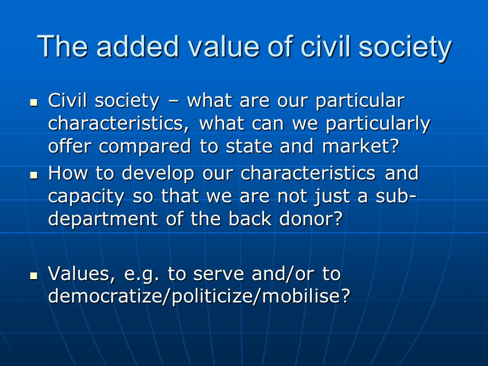 The added value of civil society Civil society – what are our particular characteristics, what can we particularly offer compared to state and market.