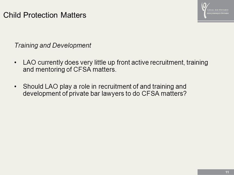 11 Child Protection Matters Training and Development LAO currently does very little up front active recruitment, training and mentoring of CFSA matters.