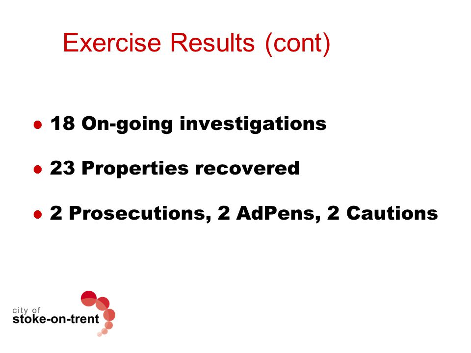 Exercise Results (cont) 18 On-going investigations 23 Properties recovered 2 Prosecutions, 2 AdPens, 2 Cautions