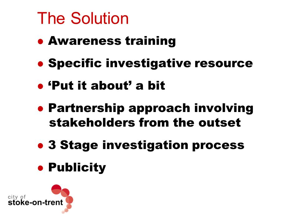 The Solution Awareness training Specific investigative resource 'Put it about' a bit Partnership approach involving stakeholders from the outset 3 Stage investigation process Publicity