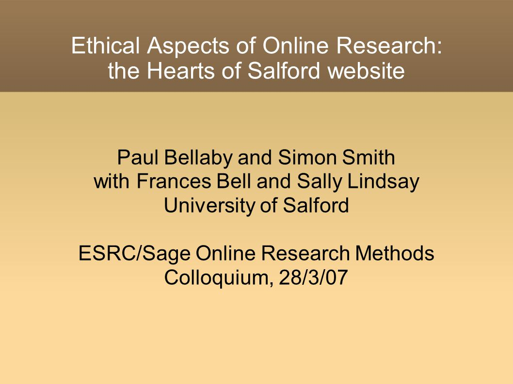 Ethical Aspects of Online Research: the Hearts of Salford website Paul Bellaby and Simon Smith with Frances Bell and Sally Lindsay University of Salford ESRC/Sage Online Research Methods Colloquium, 28/3/07