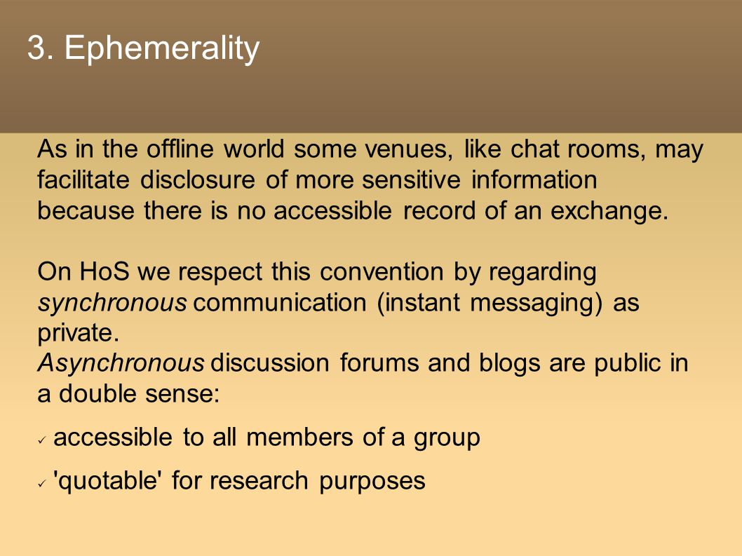 3. Ephemerality As in the offline world some venues, like chat rooms, may facilitate disclosure of more sensitive information because there is no acce