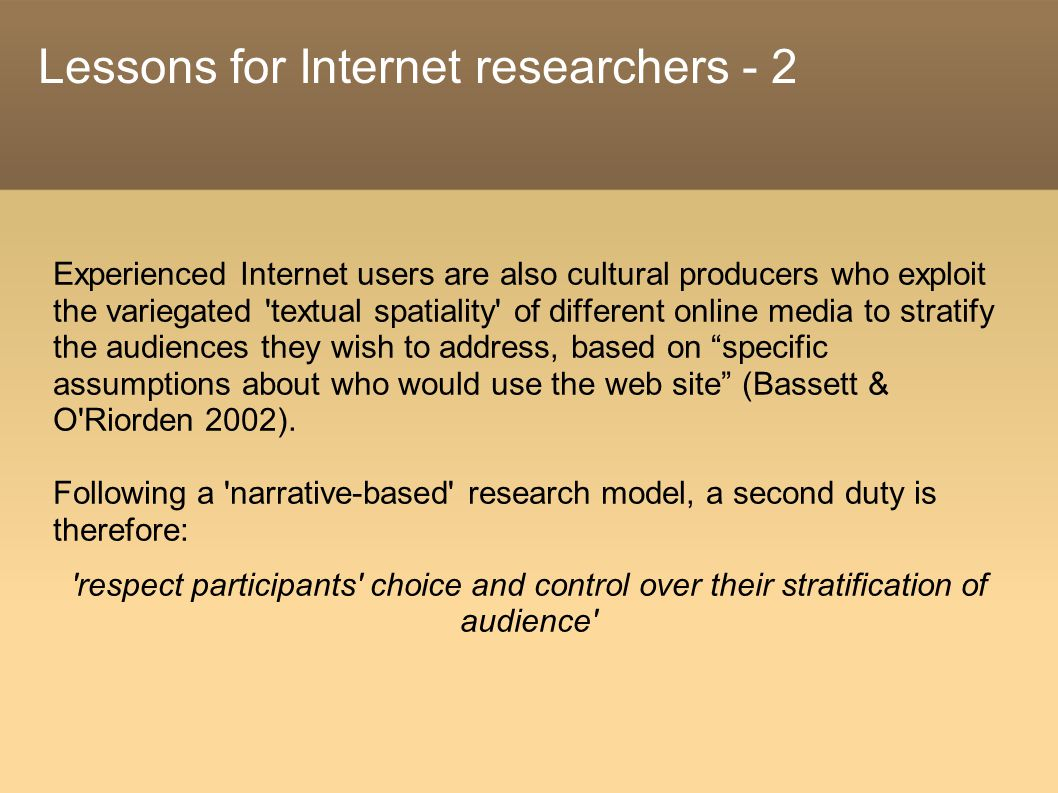 Lessons for Internet researchers - 2 Experienced Internet users are also cultural producers who exploit the variegated textual spatiality of different online media to stratify the audiences they wish to address, based on specific assumptions about who would use the web site (Bassett & O Riorden 2002).