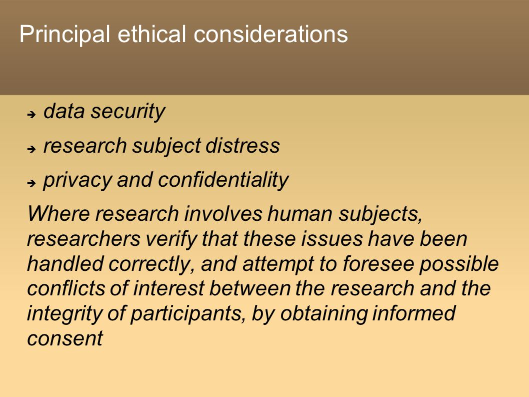 Principal ethical considerations  data security  research subject distress  privacy and confidentiality Where research involves human subjects, researchers verify that these issues have been handled correctly, and attempt to foresee possible conflicts of interest between the research and the integrity of participants, by obtaining informed consent