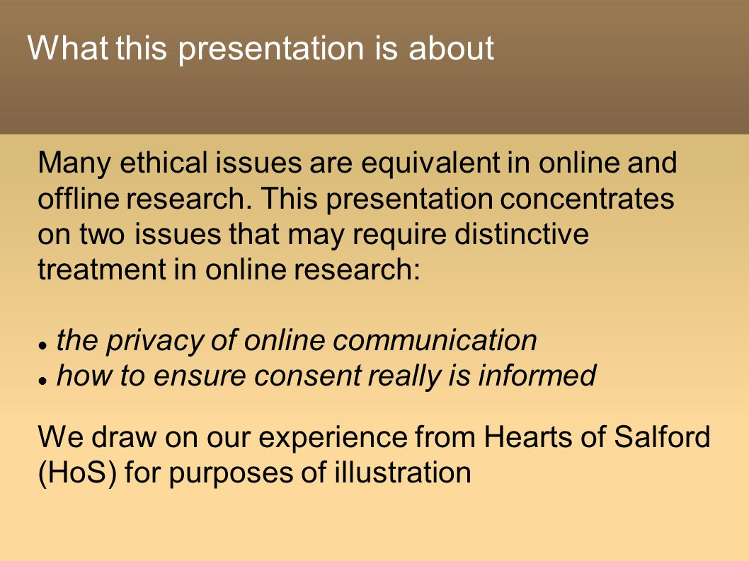 What this presentation is about Many ethical issues are equivalent in online and offline research.