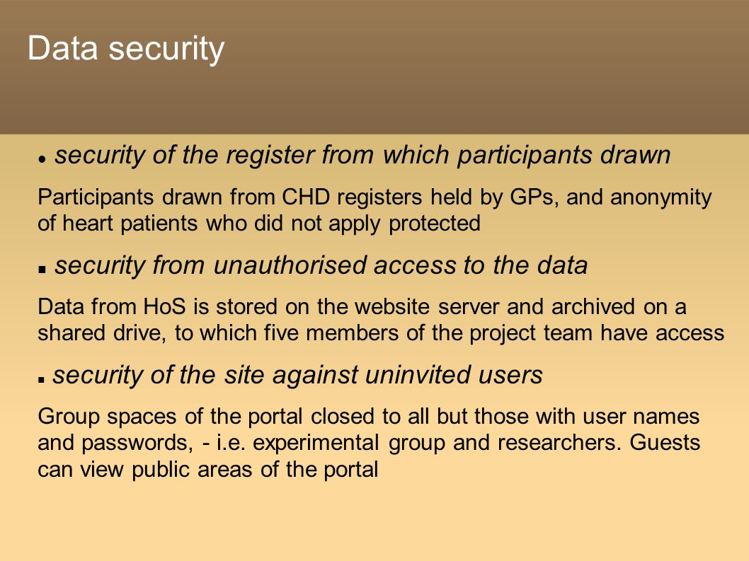 Data security security of the register from which participants drawn Participants drawn from CHD registers held by GPs, and anonymity of heart patients who did not apply protected security from unauthorised access to the data Data from HoS is stored on the website server and archived on a shared drive, to which five members of the project team have access security of the site against uninvited users Group spaces of the portal closed to all but those with user names and passwords, - i.e.