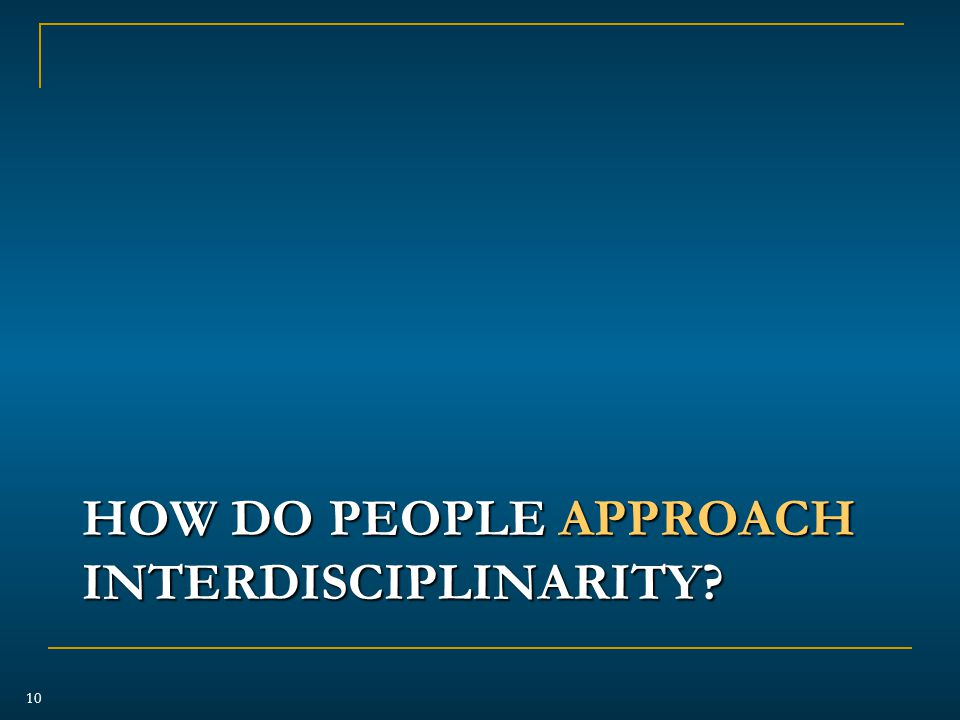 HOW DO PEOPLE APPROACH INTERDISCIPLINARITY 10