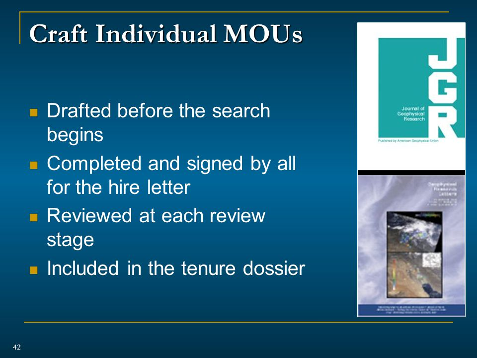 Craft Individual MOUs Drafted before the search begins Completed and signed by all for the hire letter Reviewed at each review stage Included in the tenure dossier 42