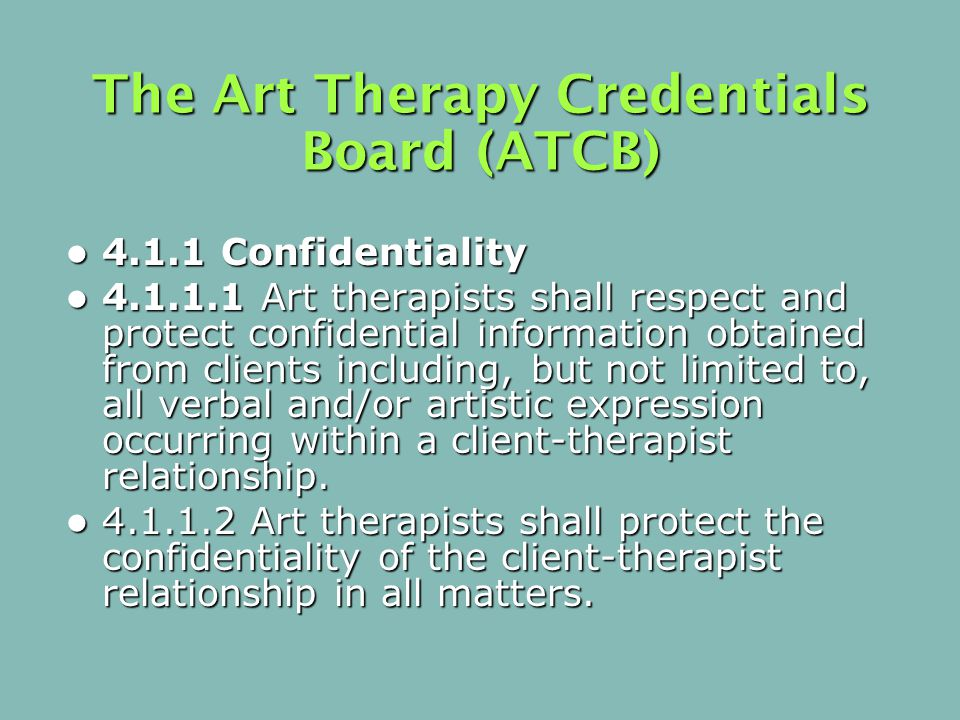 The Art Therapy Credentials Board (ATCB) 4.1.1 Confidentiality 4.1.1 Confidentiality 4.1.1.1 Art therapists shall respect and protect confidential information obtained from clients including, but not limited to, all verbal and/or artistic expression occurring within a client-therapist relationship.