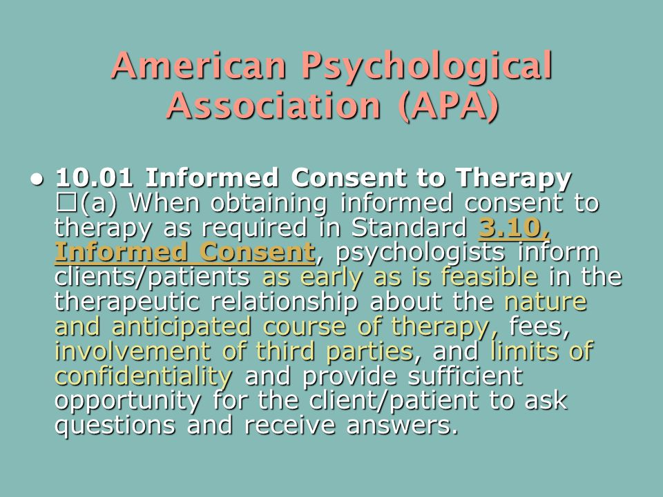 American Psychological Association (APA) 10.01 Informed Consent to Therapy (a) When obtaining informed consent to therapy as required in Standard 3.10, Informed Consent, psychologists inform clients/patients as early as is feasible in the therapeutic relationship about the nature and anticipated course of therapy, fees, involvement of third parties, and limits of confidentiality and provide sufficient opportunity for the client/patient to ask questions and receive answers.