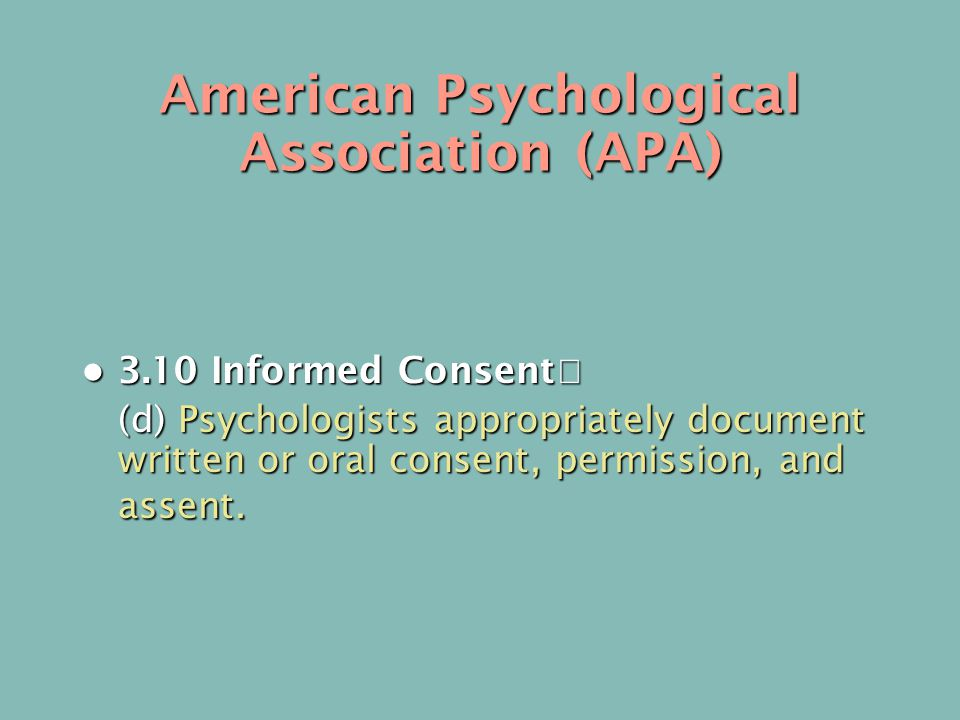 American Psychological Association (APA) 3.10 Informed Consent 3.10 Informed Consent (d) Psychologists appropriately document written or oral consent, permission, and assent.