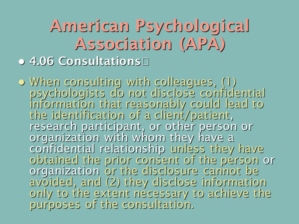 American Psychological Association (APA) 4.06 Consultations 4.06 Consultations When consulting with colleagues, (1) psychologists do not disclose confidential information that reasonably could lead to the identification of a client/patient, research participant, or other person or organization with whom they have a confidential relationship unless they have obtained the prior consent of the person or organization or the disclosure cannot be avoided, and (2) they disclose information only to the extent necessary to achieve the purposes of the consultation.