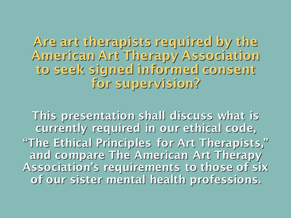 Are art therapists required by the American Art Therapy Association to seek signed informed consent for supervision.