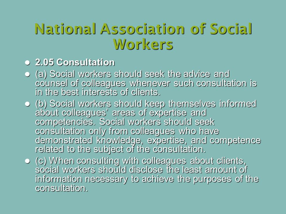 National Association of Social Workers 2.05 Consultation 2.05 Consultation (a) Social workers should seek the advice and counsel of colleagues whenever such consultation is in the best interests of clients.
