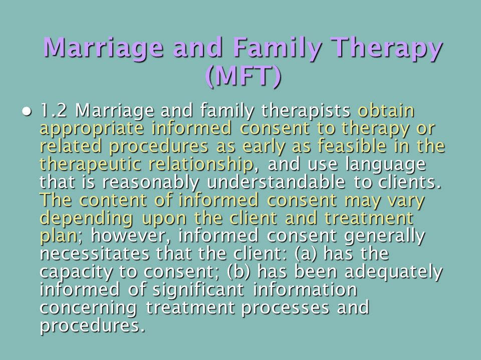 Marriage and Family Therapy (MFT) 1.2 Marriage and family therapists obtain appropriate informed consent to therapy or related procedures as early as feasible in the therapeutic relationship, and use language that is reasonably understandable to clients.