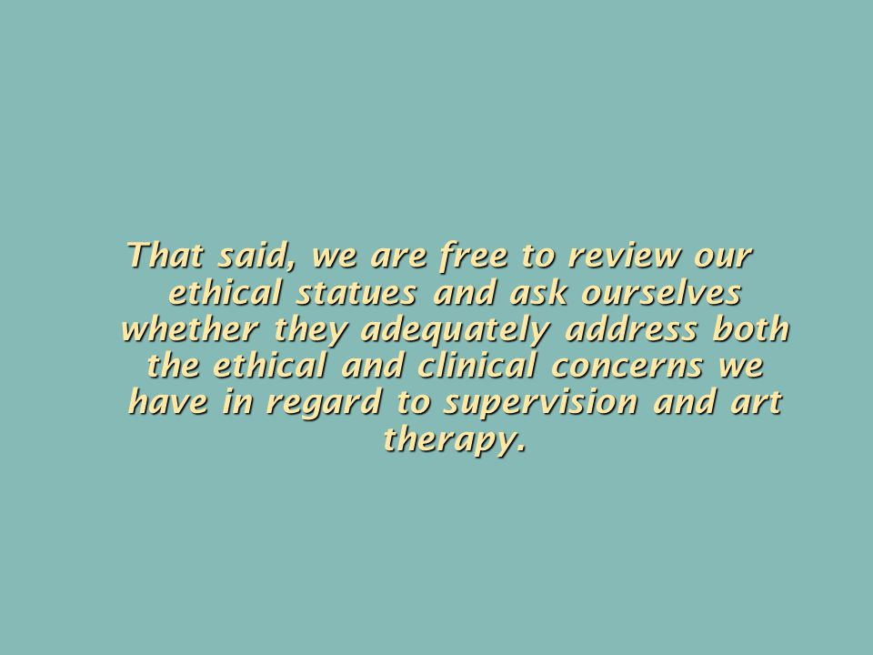 That said, we are free to review our ethical statues and ask ourselves whether they adequately address both the ethical and clinical concerns we have in regard to supervision and art therapy.